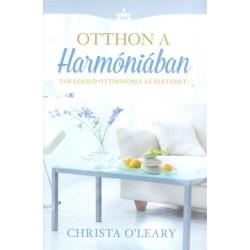 Christa O'Leary: Otthon a harmóniában - Varázsold otthonossá az életedet!