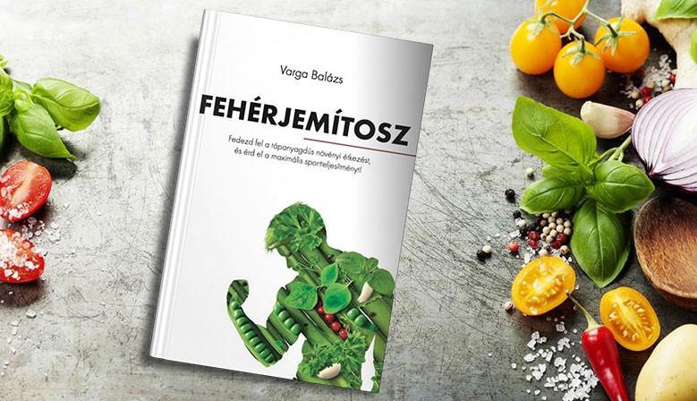Varga Balázs: Fehérjemítosz - Fedezd fel a tápanyagdús növényi étkezést, és érd el a maximális sportteljesítményt!