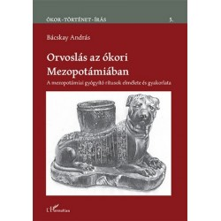 Bácskay András: Orvoslás az ókori Mezopotámiában - A mezopotámiai gyógyító rítusok elmélete és gyakorlata