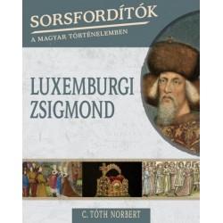 C. Tóth Norbert: Sorsfordítók a magyar történelemben - Luxemburgi Zsigmond