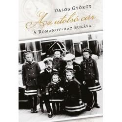 Dalos György: Az utolsó cár - A Romanov-ház bukása