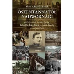 Molnár Péterné: Ószentannától Nadwornáig - Vitéz Molnár Andor őrnagy Felvidék, Kárpátalja és Észak-Erdély visszavételében