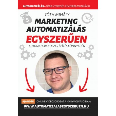 Tóth Mihály - Marketing automatizálás egyszerűen - Automata Marketing Rendszer 90 nap alatt