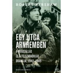 Robert Kershaw: Egy utca Arnhemben - A megszállás és a felszabadulás drámája, 1940-1945