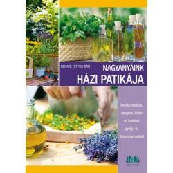 Renate Dittus-Bar: Nagyanyáink házi patikája - Bevált praktikák, receptek, illatok és festékek gyógy- és fűszernövényekből