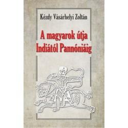 Dr. Kézdy Vásárhelyi Zoltán: A magyarok útja Indiától Pannóniáig - Magyar őstörténeti tanulmány