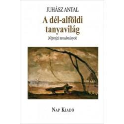 Juhász Antal: A dél-alföldi tanyavilág - Néprajzi tanulmányok
