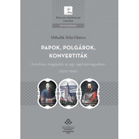 Mihalik Béla Vilmos: Papok, polgárok, konvertiták - Katolikus megújulás az egri egyházmegyében (1670-1699)