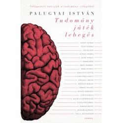 Palugyai István: Tudomány, játék, lebegés - Hatvankét interjú a tudomány világából