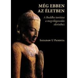 Sayadaw U Pandita: Még ebben az életben - A Buddha tanítása a megvilágosodás eléréséhez