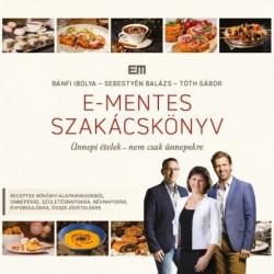 Bánfi Ibolya - Sebestyén Balázs - Tóth Gábor: E-mentes szakácskönyv - Ünnepi ételek - nem csak ünnepekre