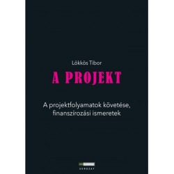 Lökkös Tibor: A Projekt - A projektfolyamatok követése, finanszírozási ismeretek