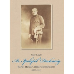 Nagy László: Az Ipolytól Dachauig - Baráti Huszár Aladár élettörténete (1885-1945)