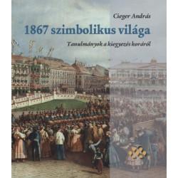 Cieger András: 1867 szimbolikus világa - Tanulmányok a kiegyezés koráról