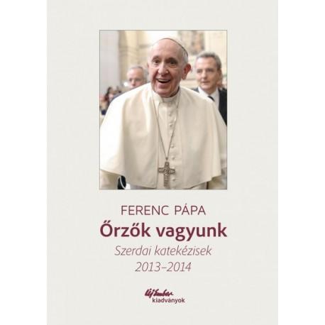 Ferenc Pápa: Őrzők vagyunk - Szerdai katekézisek 2013-2014