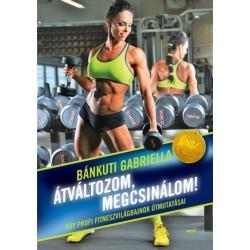 Bánkuti Gabriella: Átváltozom, megcsinálom! Egy profi fitneszvilágbajnok útmutatásai