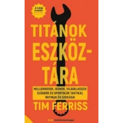 Tim Ferriss - Molnár Eszter: Titánok eszköztára - Milliárdosok, ikonok, világklasszis előadók és sportolók taktikái, rutinjai...