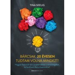 Tina Seelig: Bárcsak 20 évesen tudtam volna mindezt! - Hogyan fedezzük fel a problémákban a lehetőségeket, és fordítsuk őket ...