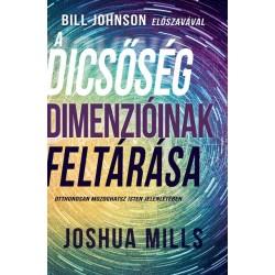 Joshua Mills: A dicsőség dimenzióinak feltárása - Otthonosan mozoghatsz Isten jelenlétében