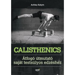 Ashley Kalym: Calisthenics - Átfogó útmutató saját testsúlyos edzéshez