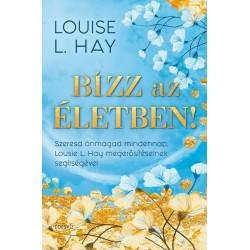 Louise L. Hay: Bízz az életben! - Szeresd önmagad mindennap, Louise L. Hay megerősítéseinek segítségével