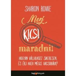 Sharon Rowe: Merj kicsi maradni! - Hogyan vállalkozz sikeresen és érj haza mégis vacsorára?