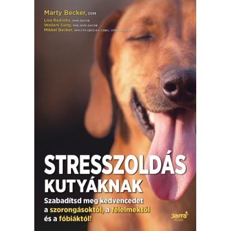 Mikkel Becker - Marty Becker - Lisa Radosta - Wailani Sung: Stresszoldás kutyáknak - Szabadítsd meg a kedvencedet a szorongás...
