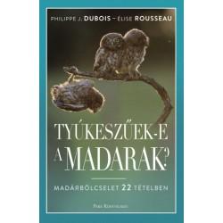 Philippe J. Dubois - Élise Rousseau: Tyúkeszűek-e a madarak? - Madárbölcselet 22 tételben