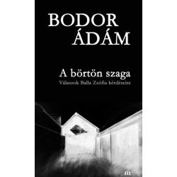 Bodor Ádám: A börtön szaga - Válaszok Balla Zsófia kérdéseire