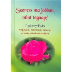 Gyökössy Endre: Szeress ma jobban, mint tegnap! - Gyökössy Endre meglátásai, bátorításai, tanácsai az esztendő minden napjára