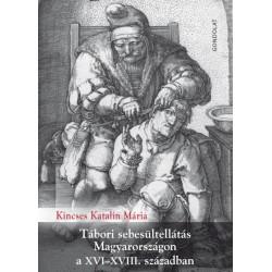 Kincses Katalin Mária: Tábori sebesültellátás Magyarországon a XVI-XVIII. században