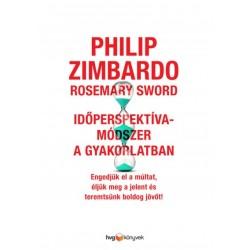 Rosemary Sword - Philip Zimbardo: Időperspektíva-módszer a gyakorlatban - Engedjük el a múltat, éljük meg a jelent és teremts...