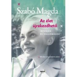 Szabó Magda: Az élet újrakezdhető - Interjúk és vallomások
