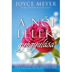 Joyce Meyer: A női lélek gyógyulása - Van kiút az érzelmi sebeidből