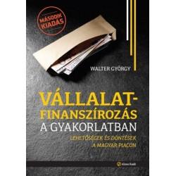 Walter György: Vállalatfinanszírozás a gyakorlatban - Lehetőségek és döntések a magyar piacon