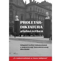 Csonka Laura - Fiziker Róbert: Proletárdiktatúra alulnézetben - Válogatott levéltári dokumentumok a Magyarországi Tanácsköztá...