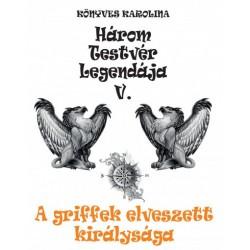 Könyves Karolina: A griffek elveszett királysága - Három testvér legendája V.