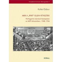 """Koltai Gábor: Akik a """"párt"""" ellen vétkeztek - Pártfegyelmi eljárások Budapesten az MDP időszakában, 1948-1956"""