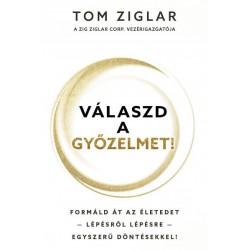 Tom Ziglar: Válaszd a győzelmet! - Formáld át az életedet - lépésről lépésre - egyszerű döntésekkel!