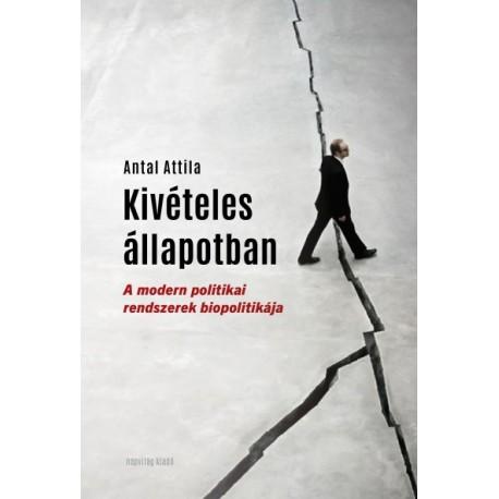 Antal Attila: Kivételes állapotban - A modern politikai rendszerek biopolitikája