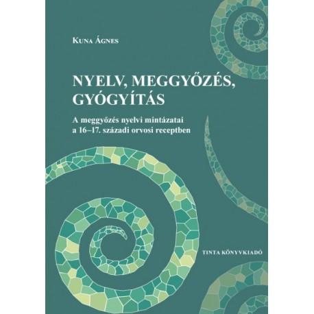 Kuna Ágnes: Nyelv, meggyőzés, gyógyítás - A meggyőzés nyelvi mintázatai a 16-17. századi orvosi receptben