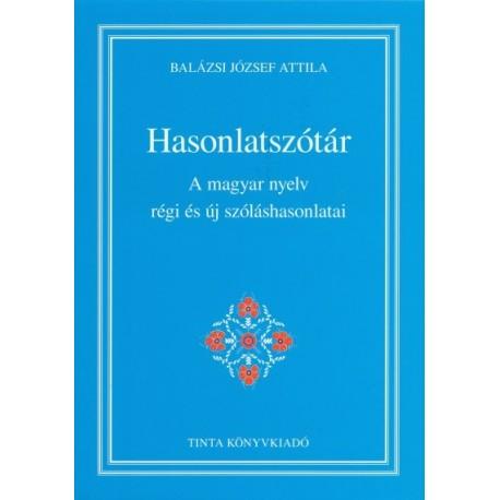 Balázsi József Attila: Hasonlatszótár - A magyar nyelv régi és új szóláshasonlatai