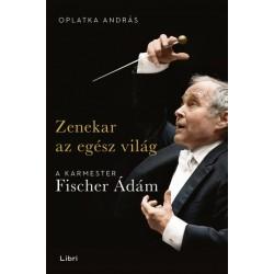 Oplatka András: Zenekar az egész világ - A karmester Fischer Ádám