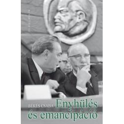 Békés Csaba: Enyhülés és emancipáció - Magyarország, a szovjet blokk és a nemzetközi politika 1944-1991