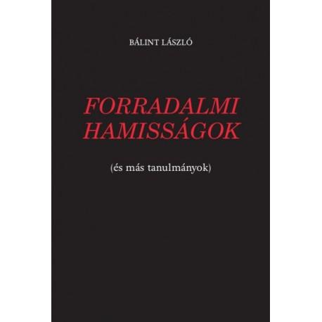 Bálint László: Forradalmi hamisságok - (és más tanulmányok)