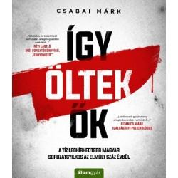 Csabai Márk: Így öltek ők - A tíz leghírhedtebb magyar sorozatgyilkos az elmúlt száz évből