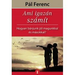 Pál Ferenc: Ami igazán számít - Hogyan bánjunk jól magunkkal és másokkal?