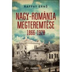 Raffay Ernő: Nagy-Románia megteremtése 1866-1920