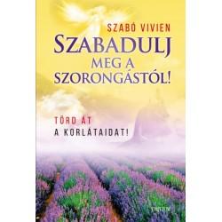 Szabó Vivien: Szabadulj meg a szorongástól! - Törd át a korlátaidat!
