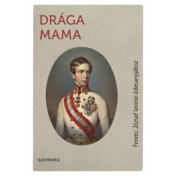 I. Ferenc József: Drága Mama - Ferenc József levelei édesanyjához